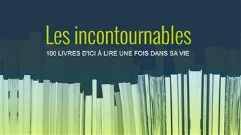 Les incontournables : 100 livres d'ici à lire une fois dans sa vie