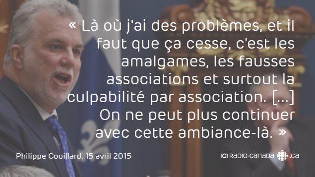 «Là où j'ai des problèmes, et il faut que ça cesse, c'est les amalgames, les fausses associations et surtout la culpabilité par association. [...] On ne peut plus continuer avec cette ambiance-là.»  - Philippe Couillard