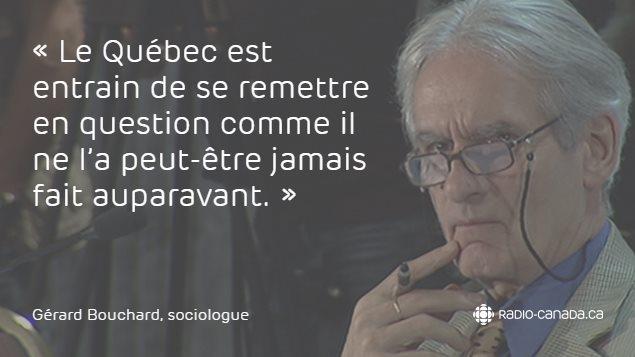 «Le Québec est entrain de se remettre en question comme il ne l'a peut-être jamais fait auparavant.» - Gérard Bouchard, sociologue