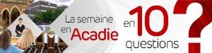 La semaine en Acadie en 10 questions