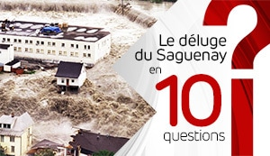 Le déluge du Saguenay en 10 questions