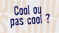 Cool ou pas cool ?