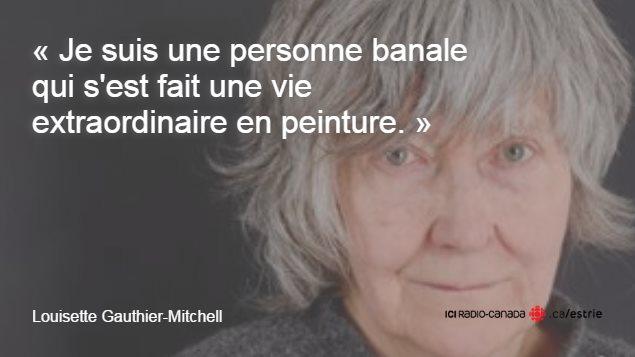 Citation de Louisette Gauthier-Mitchell : «Je suis une personne banale qui s'est fait une vie extraordinaire en peinture.»