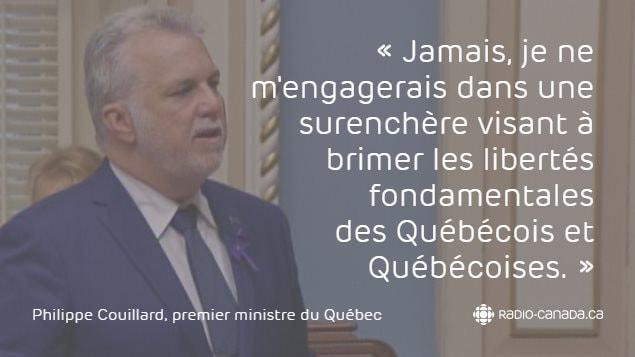 «Jamais, je ne m'engagerais dans une surenchère visant à brimer les libertés fondamentales des Québécois et Québécoises.» - Philippe Couillard, premier ministre du Québec